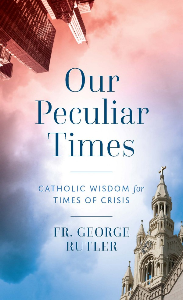 Our Peculiar Times  Catholic Wisdom for Times of Crisis / Fr George Rutler
