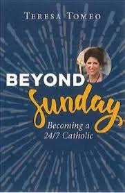 Beyond Sunday: Becoming a 24/7 Catholic / Teresa Tomeo
