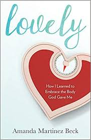 Lovely: How I Learned to Embrace the Body God Gave Me / Amanda Martinez Beck