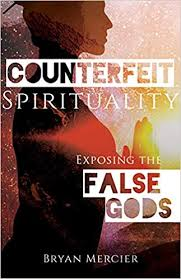 Counterfeit Spirituality Exposing the False Gods / Bryan Mercier