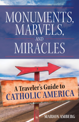 Monuments Marvels and Miracles A Traveler's Guide to Catholic America / Marion Amberg