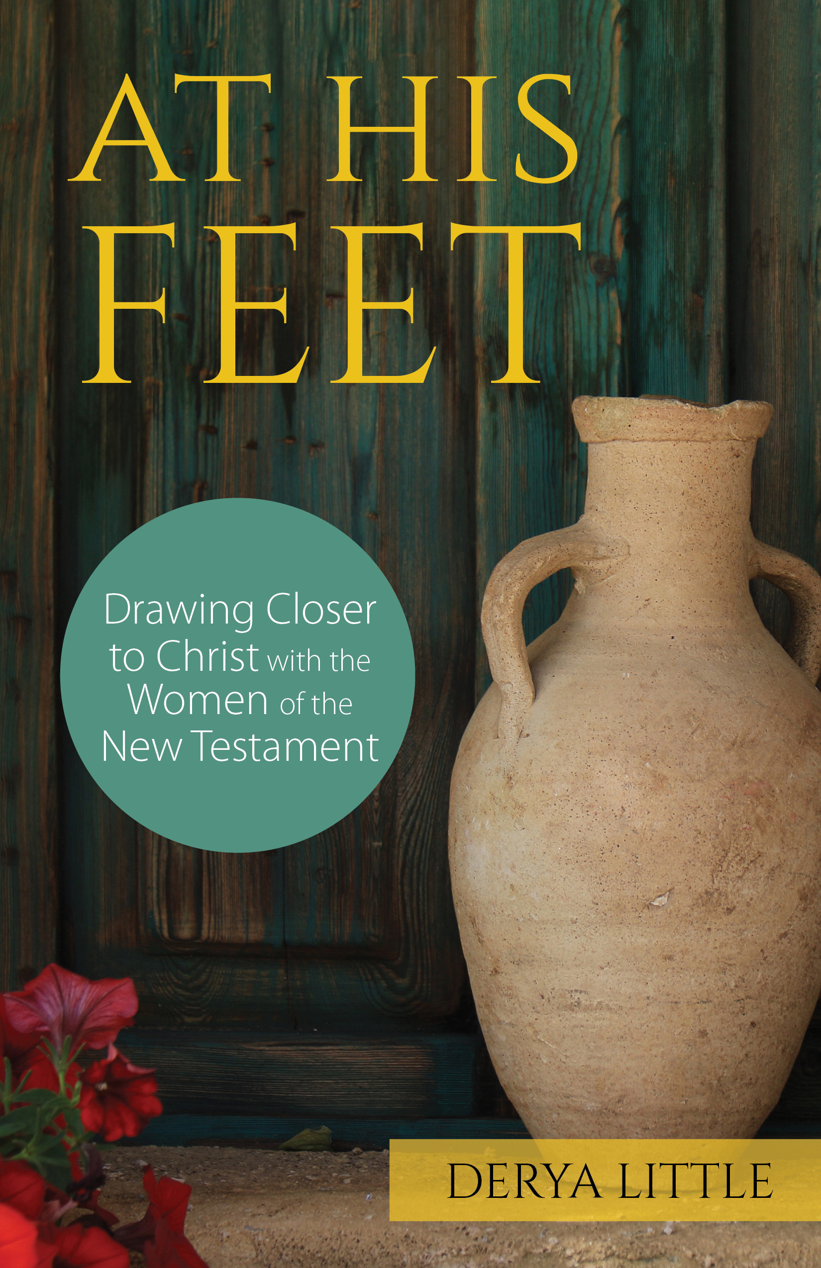 At His Feet  Drawing Closer to Christ with the Women of the New Testament / Derya Little