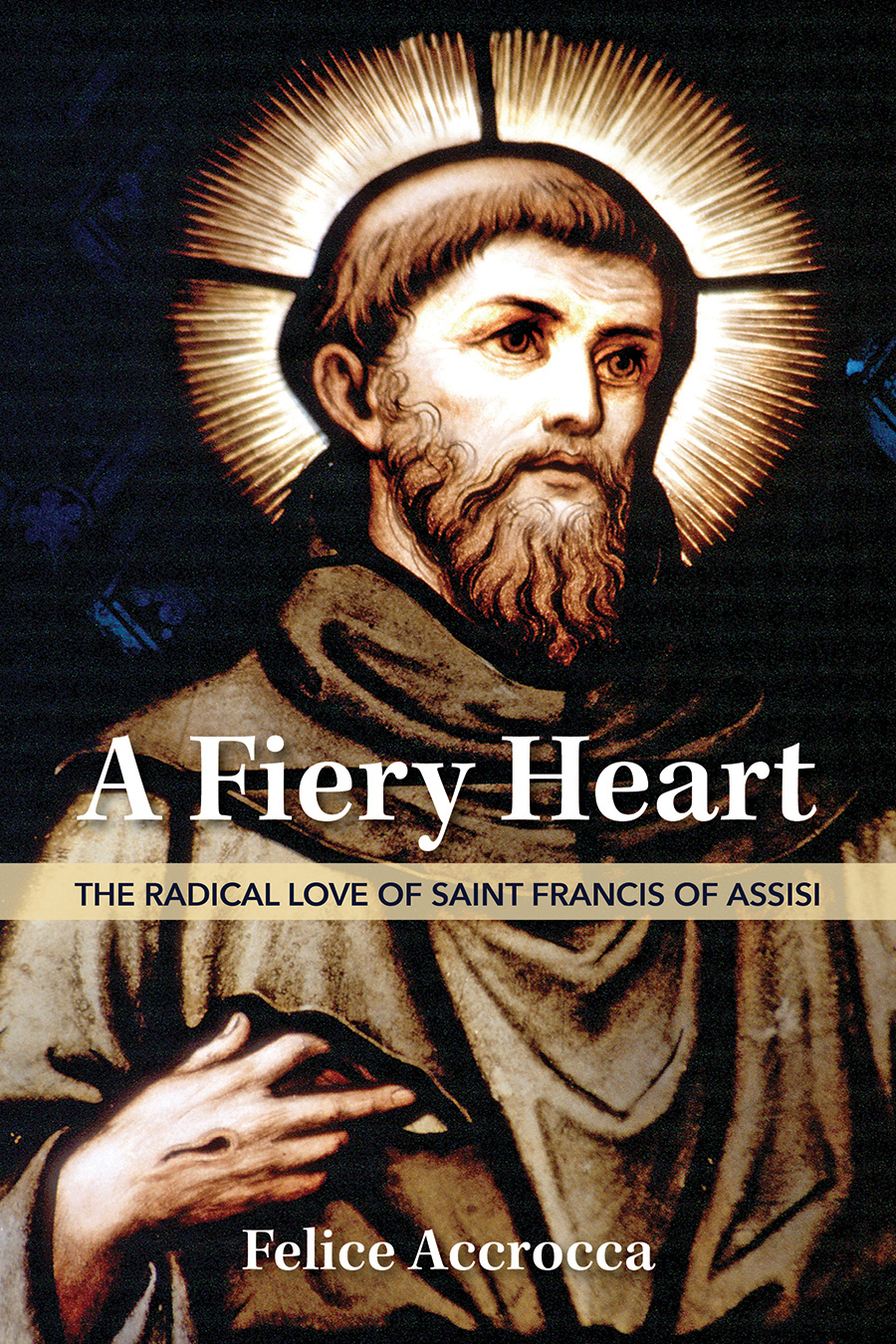 A Fiery Heart  The Radical Love of Saint Francis of Assisi / Felice Accrocca