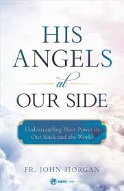 His Angels at Our Side Understanding Their Power in Our Souls and the World / Fr. John Horgan
