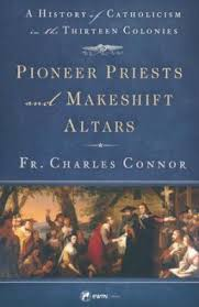 Pioneer Priests and Makeshift Altars A History of Catholicism in the Thirteen Colonies / Fr. Charles Connor