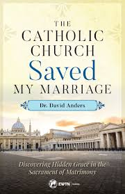 The Catholic Church Saved My Marriage Discovering Hidden Grace in the Sacrament of Matrimony / Dr David Anders