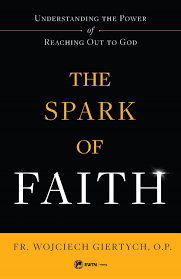 Spark of Faith Understanding the Power of Reaching Out to God / Fr Wojciech Giertych