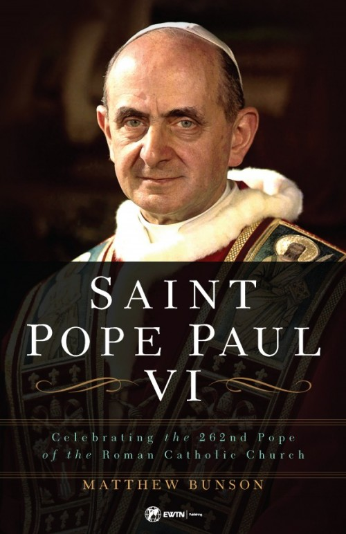 Saint Pope Paul VI Celebrating the 262nd Pope of the Roman Catholic Church / Dr Matthew Bunson