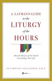 A Layman's Guide to the Liturgy of the Hours How the Prayers of the Church Can Change Your Life / Fr Timothy Gallagher