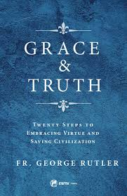 Grace and Truth Twenty Steps to Embracing Virtue and Saving Civilisation/  Fr George William Rutler