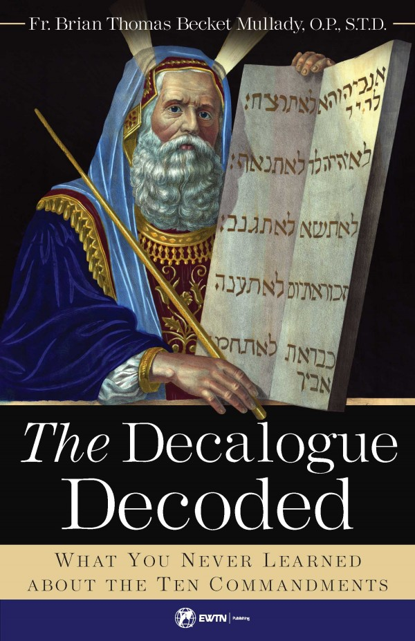 The Decalogue Decoded What You Never Learned about the Ten Commandments /Fr Brian Mullady OP