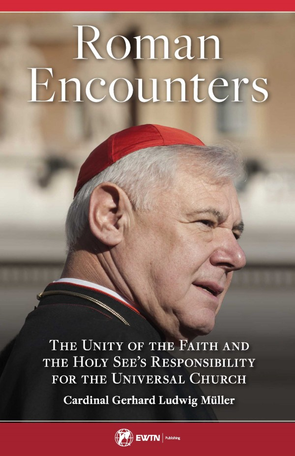 Roman Encounters The Unity of the Church and the Holy See's Responsibility for the Universal Church / Cardinal Gerhard Ludwig Muller