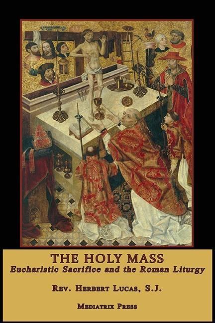 The Holy Mass  Eucharistic Sacrafice and the Roman Liturgy / Rev Herbert Lucas SJ
