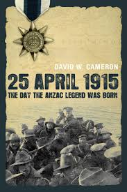 25 April 1915  The Day the ANZAC Legend was Born / David W Cameron