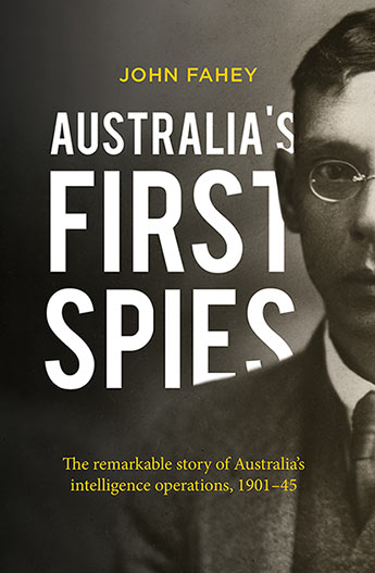 Australia's First Spies The remarkable story of Australia's intelligence operations, 1901-45 / John Fahey