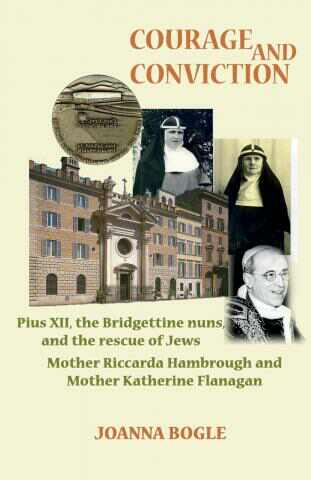 Courage and Conviction: Pius XII, the Bridgettine Nuns, and the Rescue of Jews: Mother Riccarda Hambrough and Mother Katherine Flanagan / Joanna Bogle