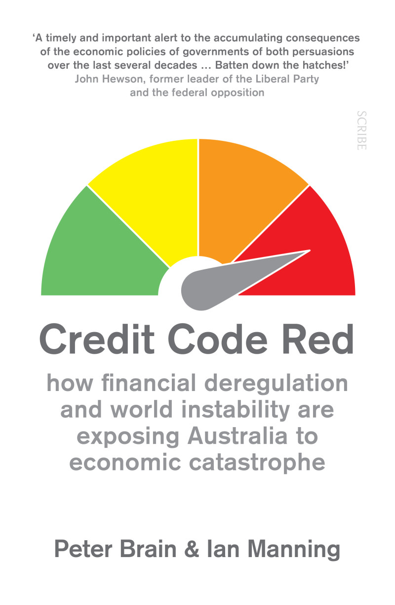 Credit Code Red how financial deregulation and world instability are exposing Australia to economic catastrophe / Peter Brain, Ian Manning