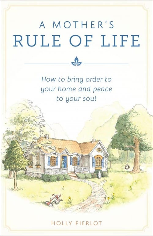 A Mother's Rule of Life, A How to Bring Order to Your Home and Peace to Your Soul / Holly Pierlot