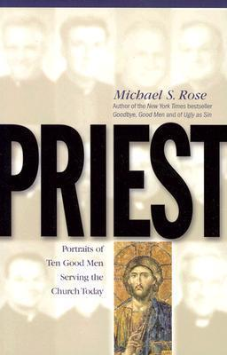 Priest : Portraits of Ten Good Men Serving the Church Today / Michael S Rose
