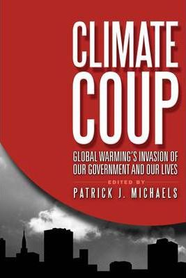 Climate Coup : Global Warmings Invasion of Our Government and Our Lives / Patrick J Michaels