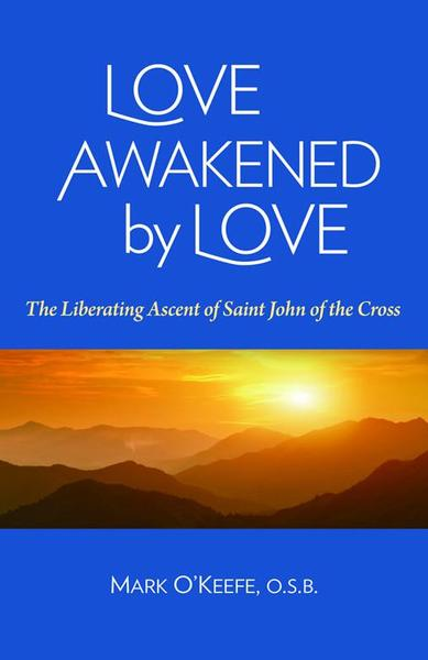 Love Awakened by Love: The Liberating Ascent of  Saint John of the Cross / Mark O'Keefe OSB