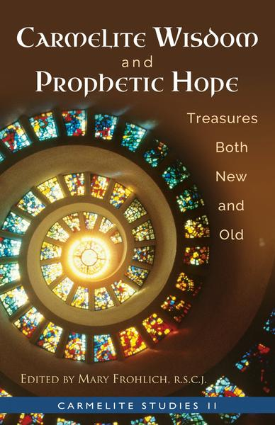 Carmelite Wisdom & Prophetic Hope Treasures Both New and Old (Carmelite Studies 11) / Edited by Mary Frohlich RSCJ