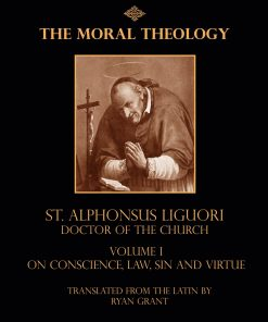 The Moral Theology of St Alphonsus Liguori Doctor of the Church Volume 1