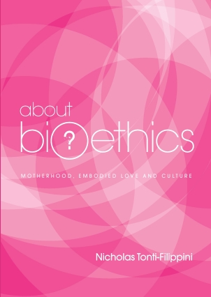 About Bioethics: Volume 4: Motherhood, Embodied Love and Culture / Nicholas Tonti-Filippini