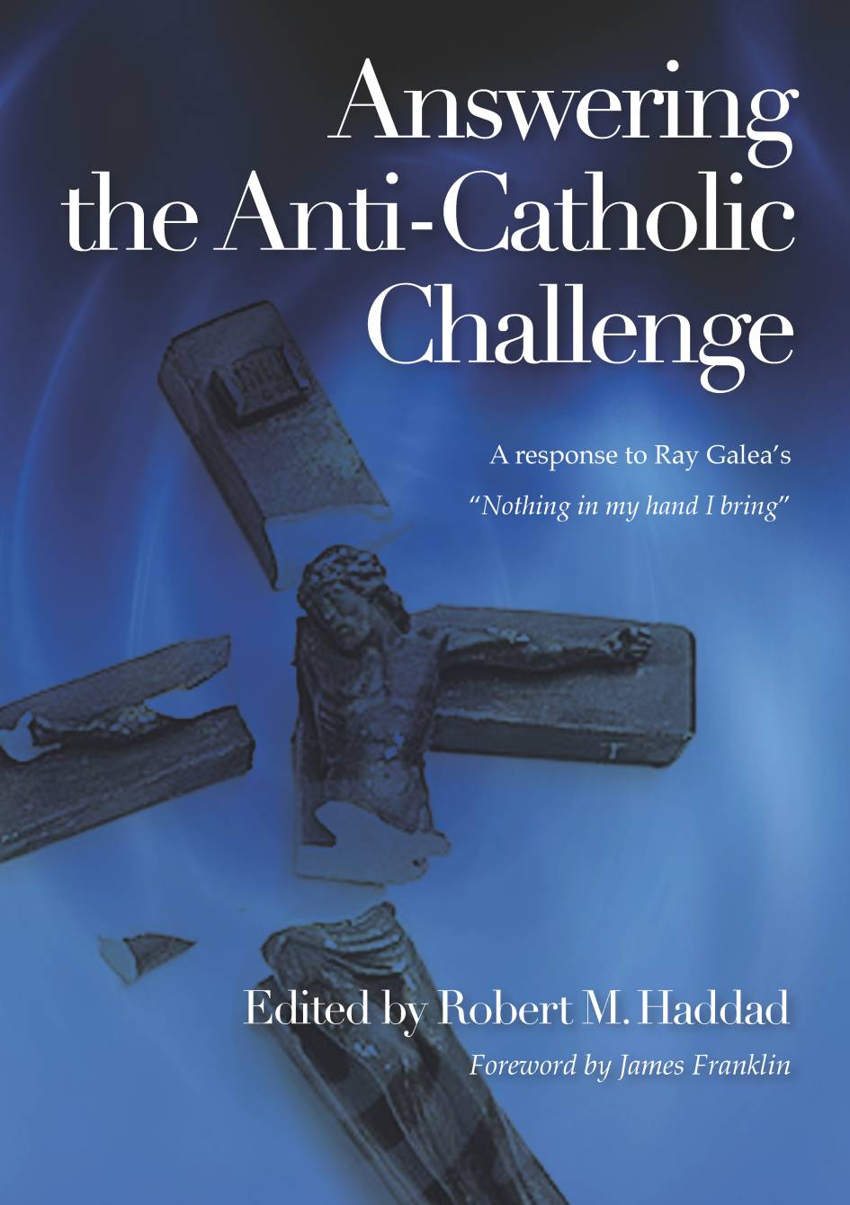"Answering the Anti-Catholic Challenge: a Response to Ray Galea's ""Nothing in My Hand I Bring"" / Edited by Robert M. Haddad"