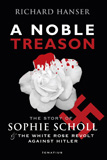 A Noble Treason The Story of Sophie Scholl and the White Rose Revolt Against Hitler / Richard Hanser