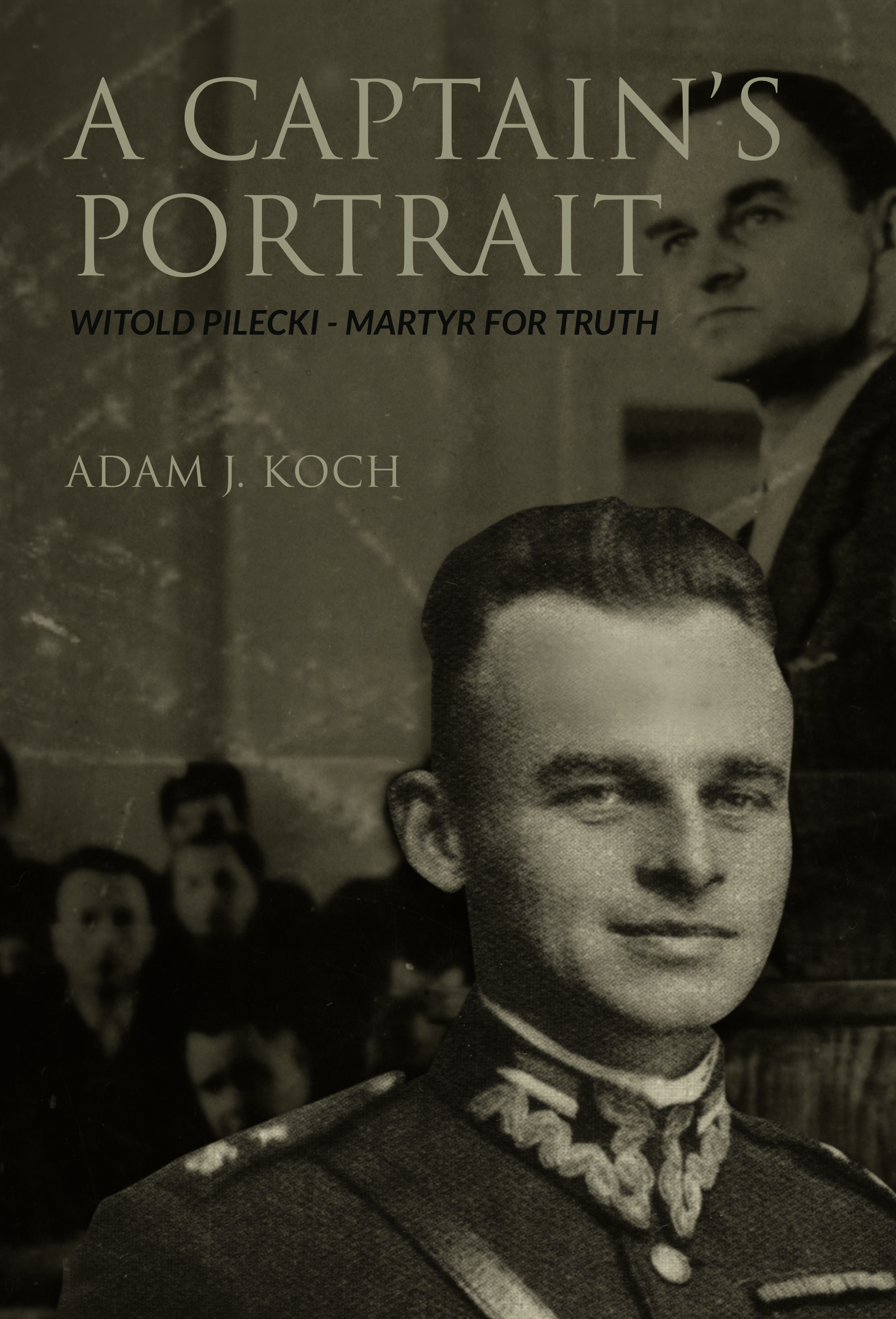 A Captain's Portrait Witold Pilecki - Martyr for Truth / Adam J Koch