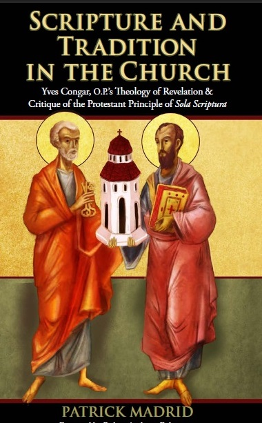 Scripture and Tradition in the Church: Yves Congar, O.P.'s Theology of Revelation & Critique of the Protestant Principle of Sola Scriptura / Patrick Madrid